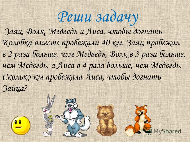 Реши задачу Заяц, Волк, Медведь и Лиса, чтобы догнать Колобка вместе пробежали 40 км. Заяц пробежал в 2 раза больше, чем Медведь, Волк в 3 раза больше, чем Медведь, а Лиса в 4 раза больше, чем Медведь. Сколько км пробежала Лиса, чтобы догнать Зайца?