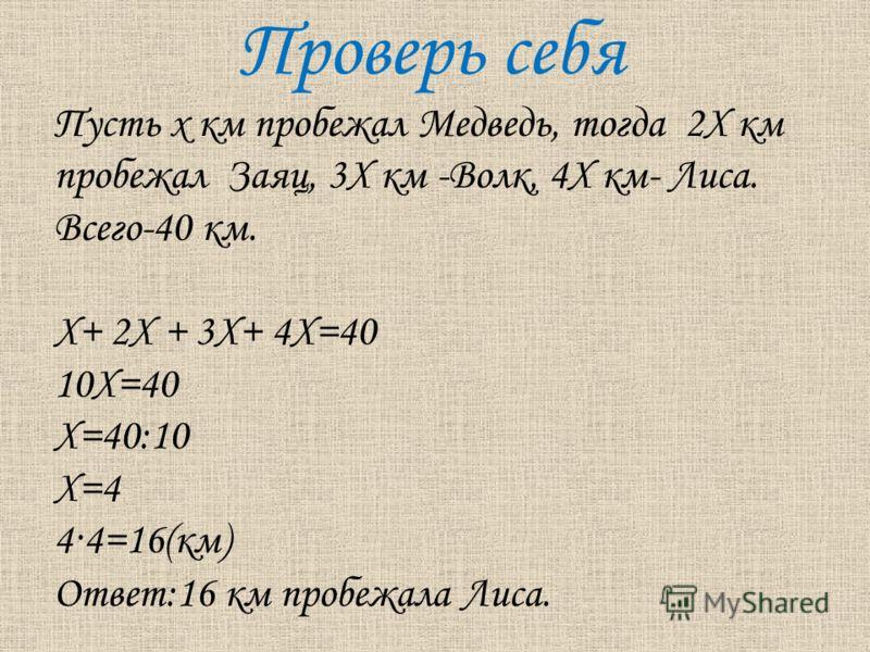 Проверь себя Пусть х км пробежал Медведь, тогда 2X км пробежал Заяц, 3X км -Волк, 4X км- Лиса. Всего-40 км. X+ 2X + 3X+ 4X=40 10X=40 X=40:10 X=4 4·4=16(км) Ответ:16 км пробежала Лиса.