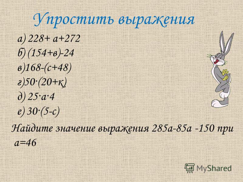 Упростить выражения а) 228+ а+272 б) (154+в)-24 в)168-(c+48) г)50·(20+к) д) 25·а·4 е) 30·(5-с) Найдите значение выражения 285а-85а -150 при а=46