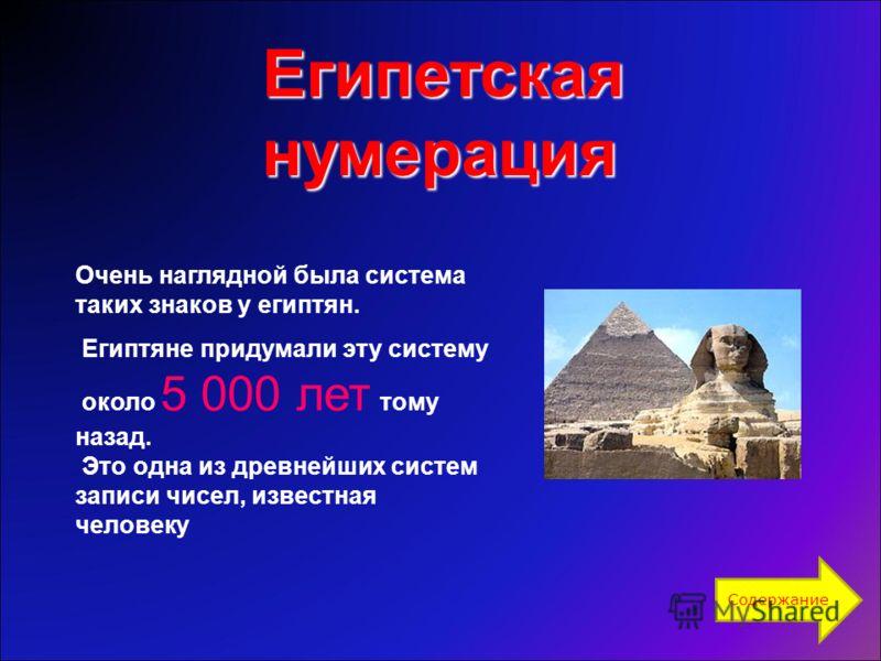 Очень наглядной была система таких знаков у египтян. Египтяне придумали эту систему около 5 000 лет тому назад. Это одна из древнейших систем записи чисел, известная человеку Египетскаянумерация Содержание