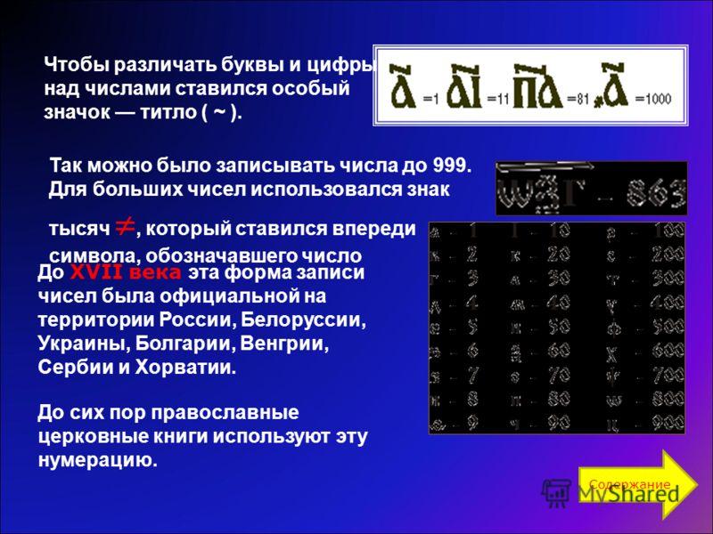 Чтобы различать буквы и цифры, над числами ставился особый значок титло ( ~ ). До XVII века эта форма записи чисел была официальной на территории России, Белоруссии, Украины, Болгарии, Венгрии, Сербии и Хорватии. До сих пор православные церковные кни
