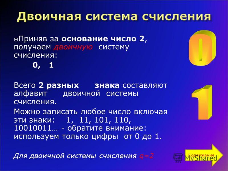 Приняв за основание число 2, получаем двоичную систему счисления: 0, 1 Всего 2 разных знака составляют алфавит двоичной системы счисления. Можно записать любое число включая эти знаки: 1, 11, 101, 110, 10010011… - обратите внимание: используем только