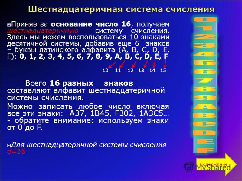Приняв за основание число 16, получаем шестнадцатеричную систему счисления. Здесь мы можем воспользоваться 10 знаками десятичной системы, добавив еще 6 знаков – буквы латинского алфавита (A, B, C, D, E, F): 0, 1, 2, 3, 4, 5, 6, 7, 8, 9, A, B, C, D, E