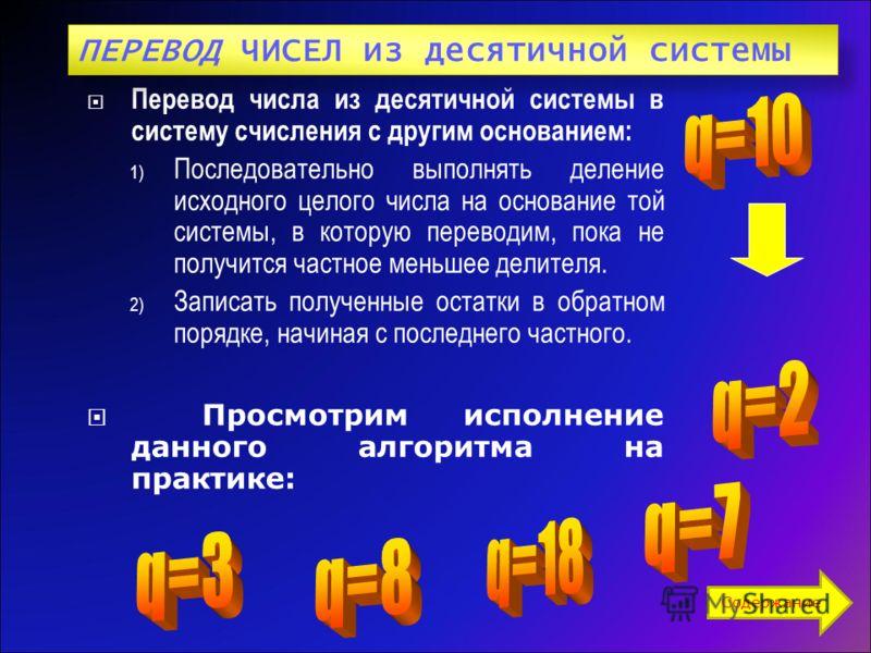 Перевод числа из десятичной системы в систему счисления c другим основанием: 1) Последовательно выполнять деление исходного целого числа на основание той системы, в которую переводим, пока не получится частное меньшее делителя. 2) Записать полученные