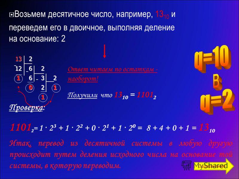 Возьмем десятичное число, например, 13 10 и переведем его в двоичное, выполняя деление на основание: 2 1313131321262 1632 021 1 Ответ читаем по остаткам - наоборот! Получили что 13 10 = 1101 2 Проверка: 1101 2 = 1 · 2 3 + 1 · 2 2 + 0 · 2 1 + 1 · 2 0