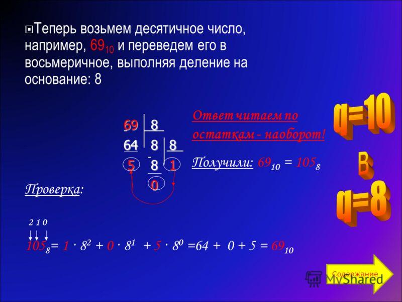 Теперь возьмем десятичное число, например, 69 10 и переведем его в восьмеричное, выполняя деление на основание: 86986488 581 0 Ответ читаем по остаткам - наоборот! Получили: 69 10 = 105 8 Проверка: 2 1 0 105 8 = 1 · 8 2 + 0 · 8 1 + 5 · 8 0 =64 + 0 +
