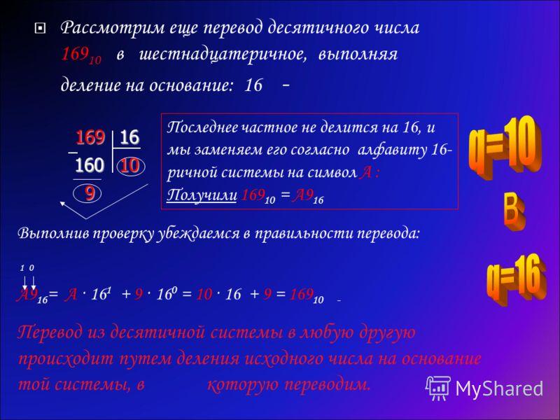 Рассмотрим еще перевод десятичного числа 169 10 в шестнадцатеричное, выполняя деление на основание: 16 -16916 160 10 9 Последнее частное не делится на 16, и мы заменяем его согласно алфавиту 16- ричной системы на символ А : Получили 169 10 = А9 16 Вы