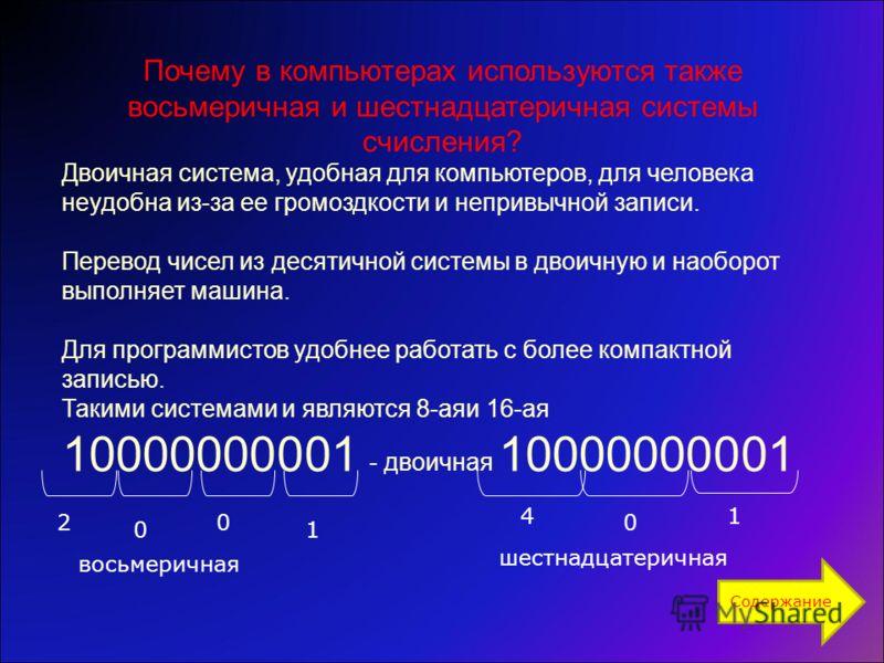 Почему в компьютерах используются также восьмеричная и шестнадцатеричная системы счисления? Двоичная система, удобная для компьютеров, для человека неудобна из-за ее громоздкости и непривычной записи. Перевод чисел из десятичной системы в двоичную и