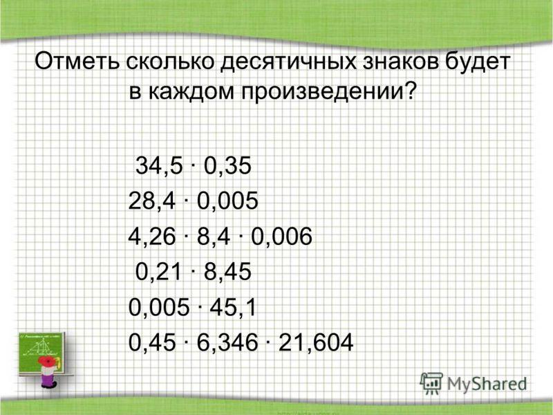 Отметь сколько десятичных знаков будет в каждом произведении? 34,5 · 0,35 28,4 · 0,005 4,26 · 8,4 · 0,006 0,21 · 8,45 0,005 · 45,1 0,45 · 6,346 · 21,604