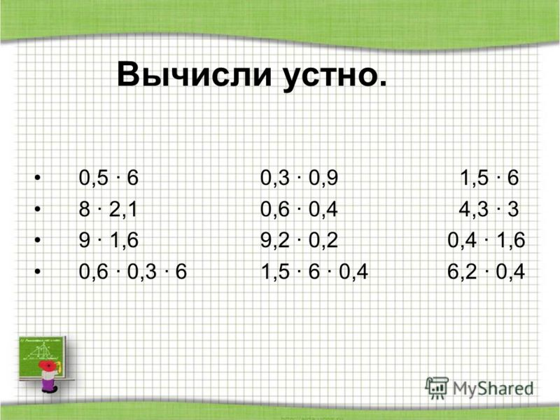 Вычисли устно. 0,5 · 6 0,3 · 0,9 1,5 · 6 8 · 2,1 0,6 · 0,4 4,3 · 3 9 · 1,6 9,2 · 0,2 0,4 · 1,6 0,6 · 0,3 · 6 1,5 · 6 · 0,4 6,2 · 0,4