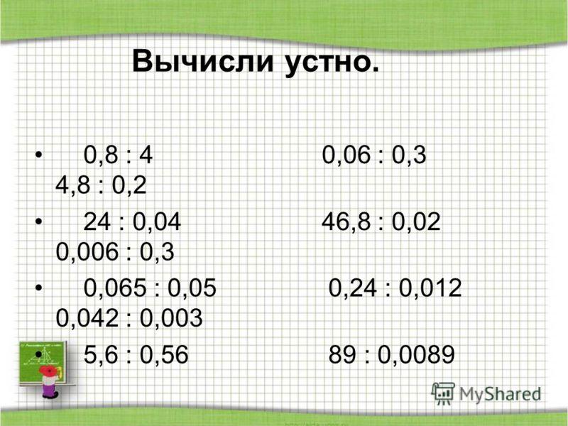 Вычисли устно. 0,8 : 4 0,06 : 0,3 4,8 : 0,2 24 : 0,04 46,8 : 0,02 0,006 : 0,3 0,065 : 0,05 0,24 : 0,012 0,042 : 0,003 5,6 : 0,56 89 : 0,0089