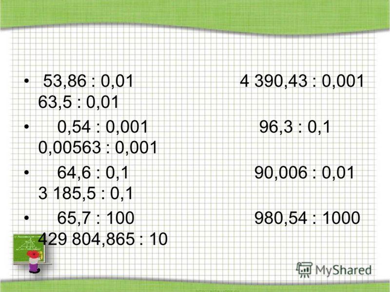 53,86 : 0,01 4 390,43 : 0,001 63,5 : 0,01 0,54 : 0,001 96,3 : 0,1 0,00563 : 0,001 64,6 : 0,1 90,006 : 0,01 3 185,5 : 0,1 65,7 : 100 980,54 : 1000 429 804,865 : 10