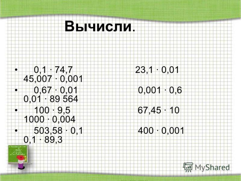 Вычисли. 0,1 · 74,7 23,1 · 0,01 45,007 · 0,001 0,67 · 0,01 0,001 · 0,6 0,01 · 89 564 100 · 9,5 67,45 · 10 1000 · 0,004 503,58 · 0,1 400 · 0,001 0,1 · 89,3