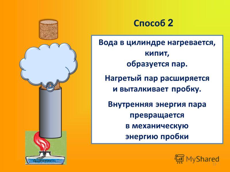 13 Вода в цилиндре нагревается, кипит, образуется пар. Нагретый пар расширяется и выталкивает пробку. Внутренняя энергия пара превращается в механическую энергию пробки Способ 2