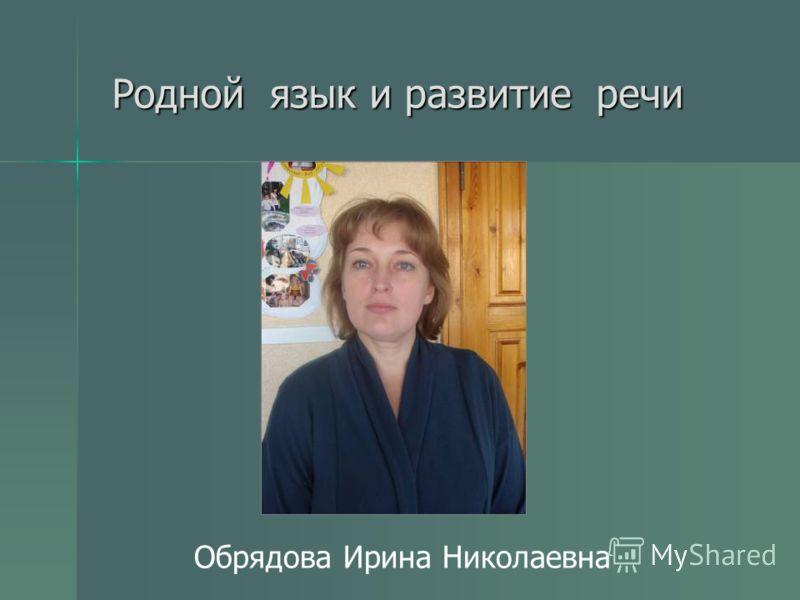 Родной язык и развитие речи Обрядова Ирина Николаевна
