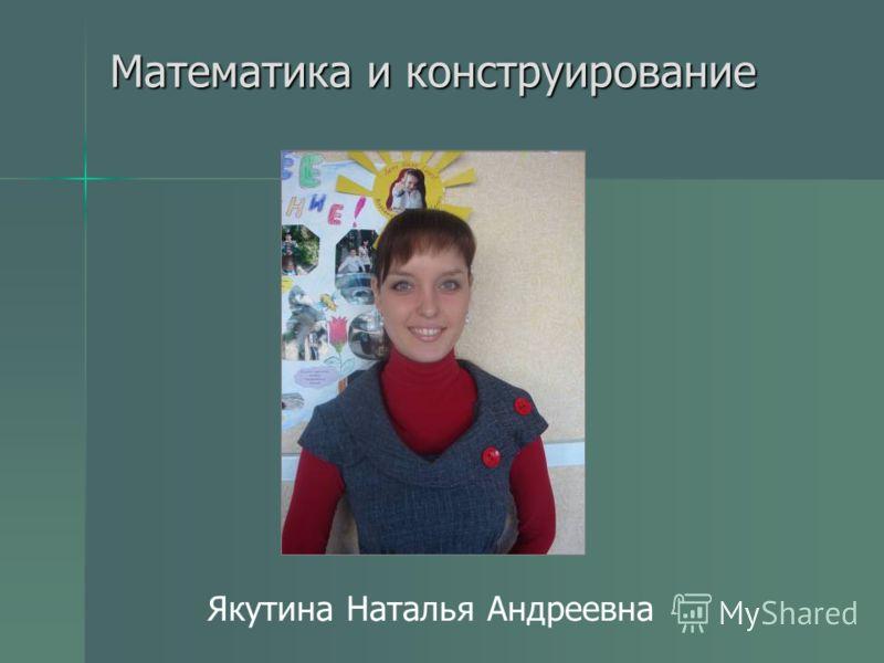 Математика и конструирование Якутина Наталья Андреевна