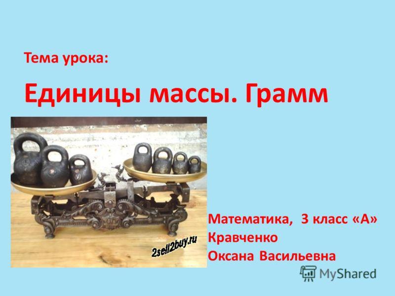 Тема урока: Единицы массы. Грамм Математика, 3 класс «А» Кравченко Оксана Васильевна
