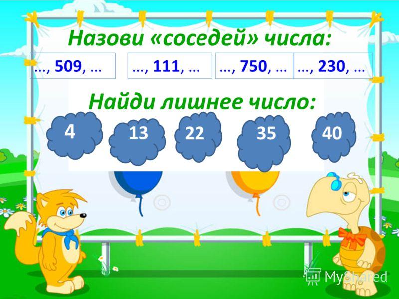 3 Назови «соседей» числа: …, 509, ……, 111, ……, 750, ……, 230, … Найди лишнее число: 4 13 223540