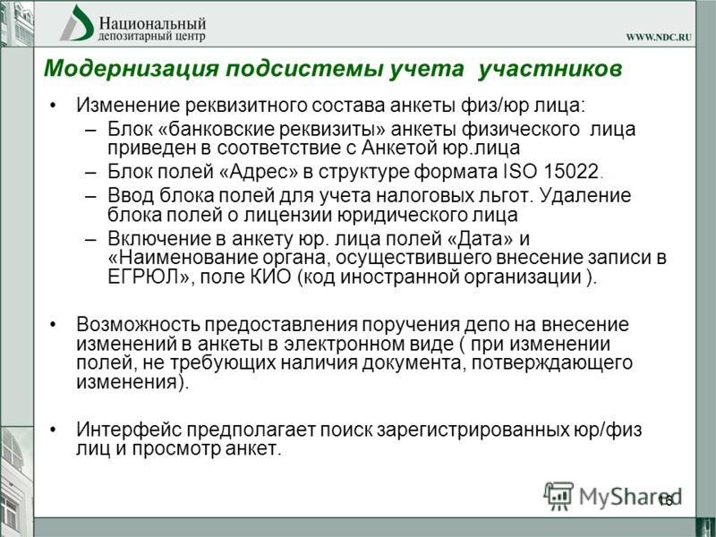 16 Модернизация подсистемы учета участников Изменение реквизитного состава анкеты физ/юр лица: –Блок «банковские реквизиты» анкеты физического лица приведен в соответствие с Анкетой юр.лица –Блок полей «Адрес» в структуре формата ISO 15022. –Ввод бло
