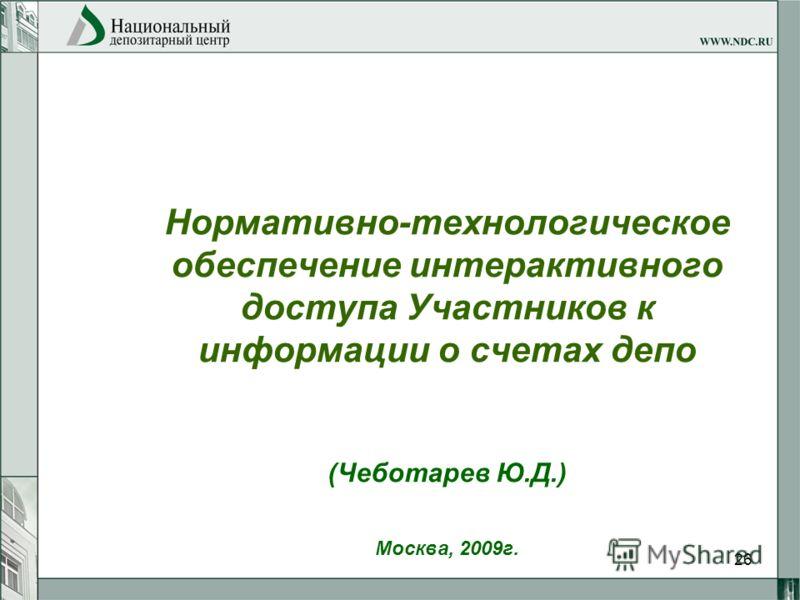 26 Нормативно-технологическое обеспечение интерактивного доступа Участников к информации о счетах депо (Чеботарев Ю.Д.) Москва, 2009г.