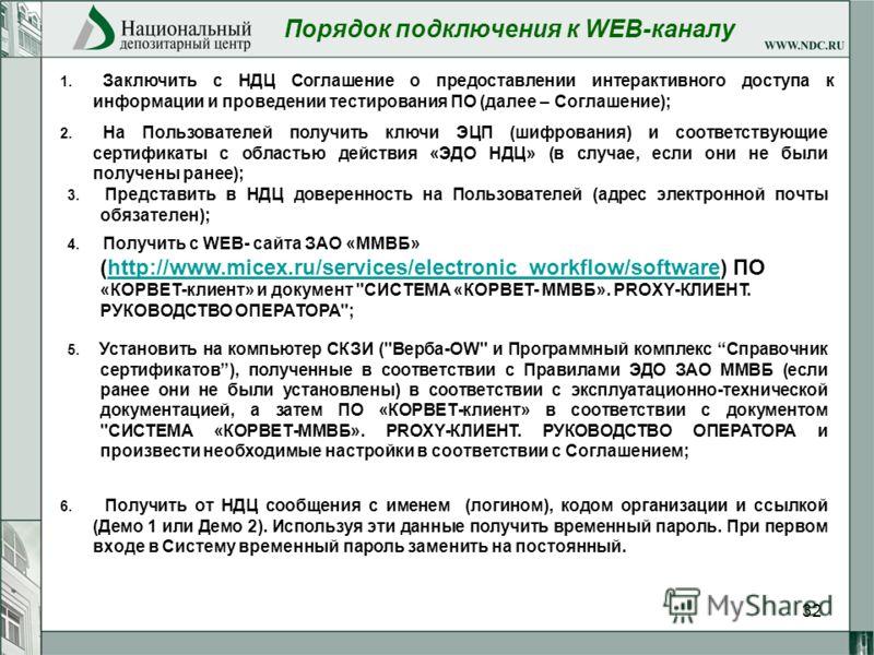 32 Порядок подключения к WEB-каналу 3. Представить в НДЦ доверенность на Пользователей (адрес электронной почты обязателен); 4. Получить с WEB- сайта ЗАО «ММВБ» (http://www.micex.ru/services/electronic_workflow/software) ПО «КОРВЕТ-клиент» и документ