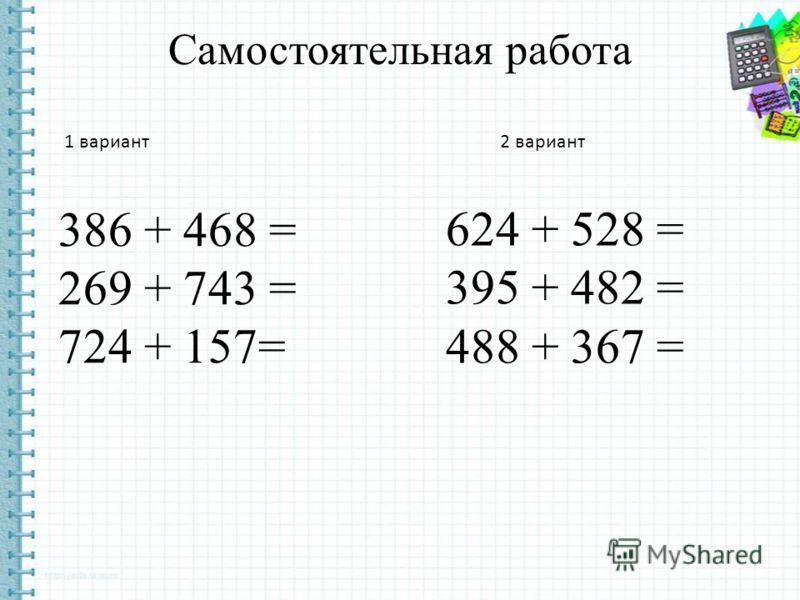 Самостоятельная работа 386 + 468 = 269 + 743 = 724 + 157= 624 + 528 = 395 + 482 = 488 + 367 = 1 вариант 2 вариант