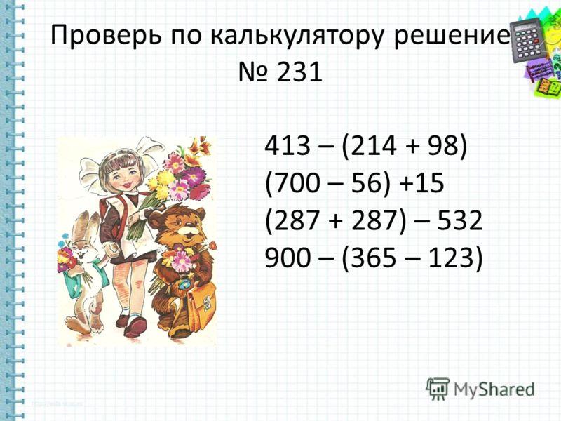 Проверь по калькулятору решение 231 413 – (214 + 98) (700 – 56) +15 (287 + 287) – 532 900 – (365 – 123)