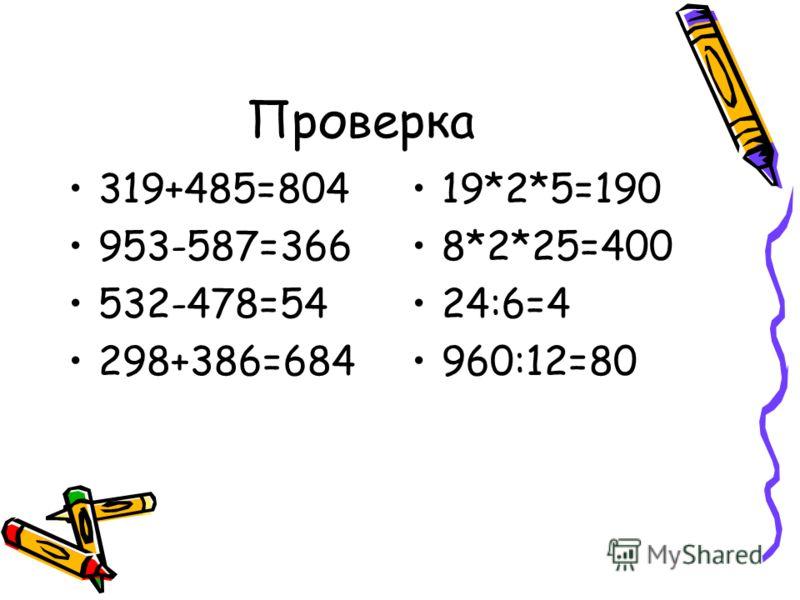 Реши примеры 319+485 953-587 532-478 298+386 19*2*5 8*2*25 24:6 960:12