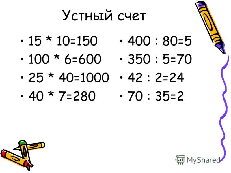 Устный счет 15 * 10 100 * 6 25 * 40 40 * 7 400 : 80 350 : 5 42 : 2 75 : 35