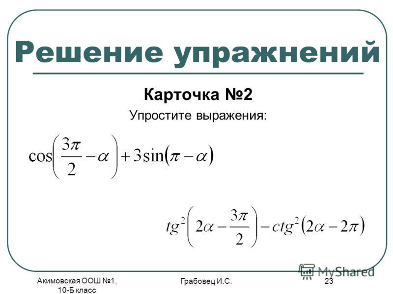 Акимовская ООШ 1, 10-Б класс Грабовец И.С. 23 Решение упражнений Карточка 2 Упростите выражения: