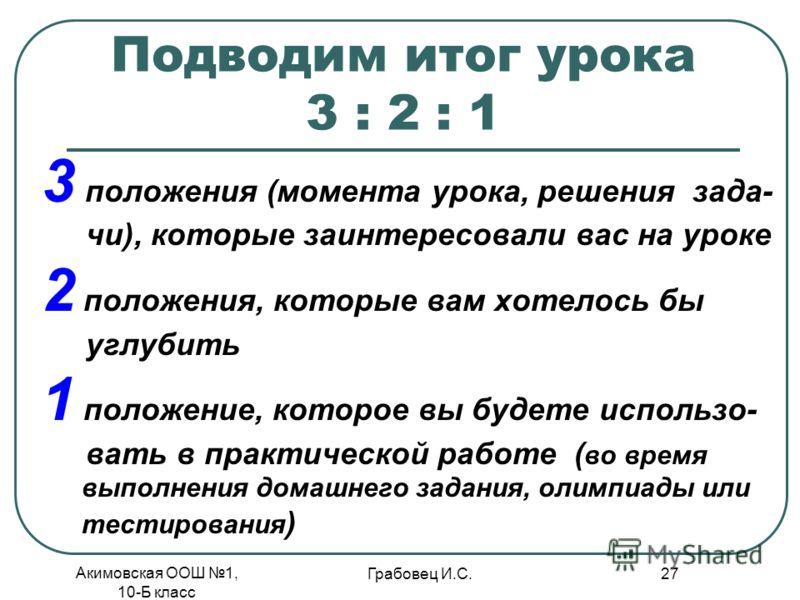 Акимовская ООШ 1, 10-Б класс Грабовец И.С. 27 Подводим итог урока 3 : 2 : 1 3 положения (момента урока, решения зада- чи), которые заинтересовали вас на уроке 2 положения, которые вам хотелось бы углубить 1 положение, которое вы будете использо- вать