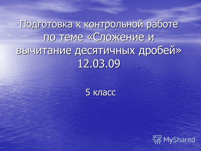 Подготовка к контрольной работе по теме «Сложение и вычитание десятичных дробей» 12.03.09 5 класс