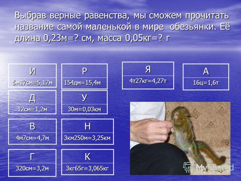 Выбрав верные равенства, мы сможем прочитать название самой маленькой в мире обезьянки. Её длина 0,23м=? см, масса 0,05кг=? г И 5м17см=5,17м Д12см=1,2м В4м7см=4,7м Г320см=3,2м Р154дм=15,4м У30м=0,03км Н3км250м=3,25км Я4т27кг=4,27т А16ц=1,6т К3кг65г=3