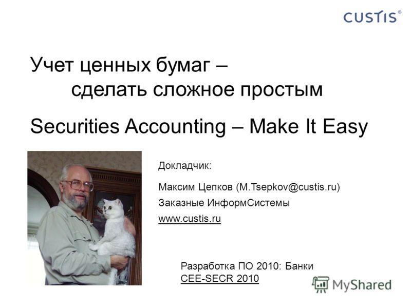 Докладчик: Учет ценных бумаг – сделать сложное простым Securities Accounting – Make It Easy Докладчик: Максим Цепков (M.Tsepkov@custis.ru) Заказные ИнформСистемы www.custis.ru Разработка ПО 2010: Банки CEE-SECR 2010 CEE-SECR 2010