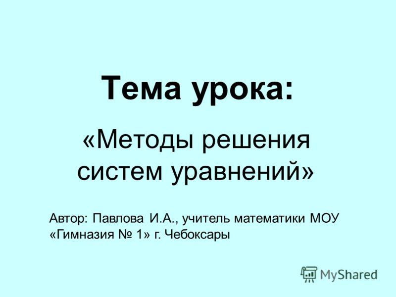 Тема урока: «Методы решения систем уравнений» Автор: Павлова И.А., учитель математики МОУ «Гимназия 1» г. Чебоксары