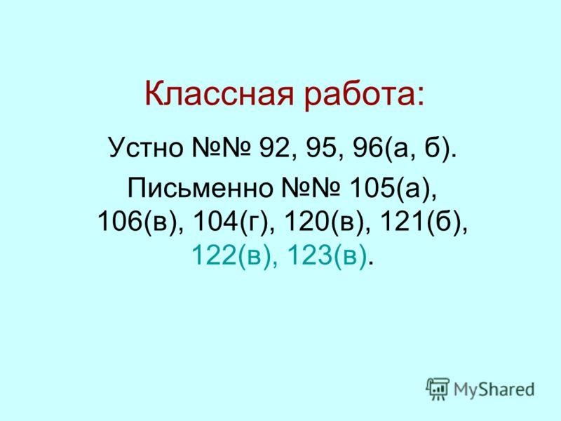 Классная работа: Устно 92, 95, 96(а, б). Письменно 105(а), 106(в), 104(г), 120(в), 121(б), 122(в), 123(в).