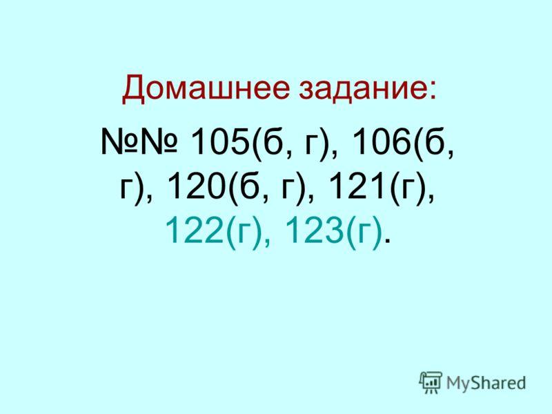 Домашнее задание: 105(б, г), 106(б, г), 120(б, г), 121(г), 122(г), 123(г).