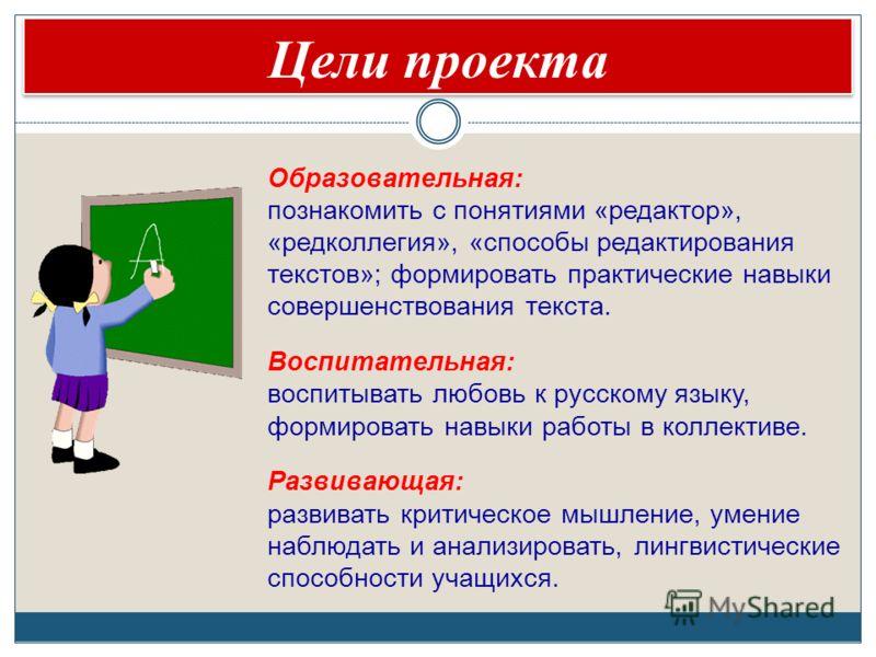 Цели проекта Образовательная: познакомить с понятиями «редактор», «редколлегия», «способы редактирования текстов»; формировать практические навыки совершенствования текста. Воспитательная: воспитывать любовь к русскому языку, формировать навыки работ