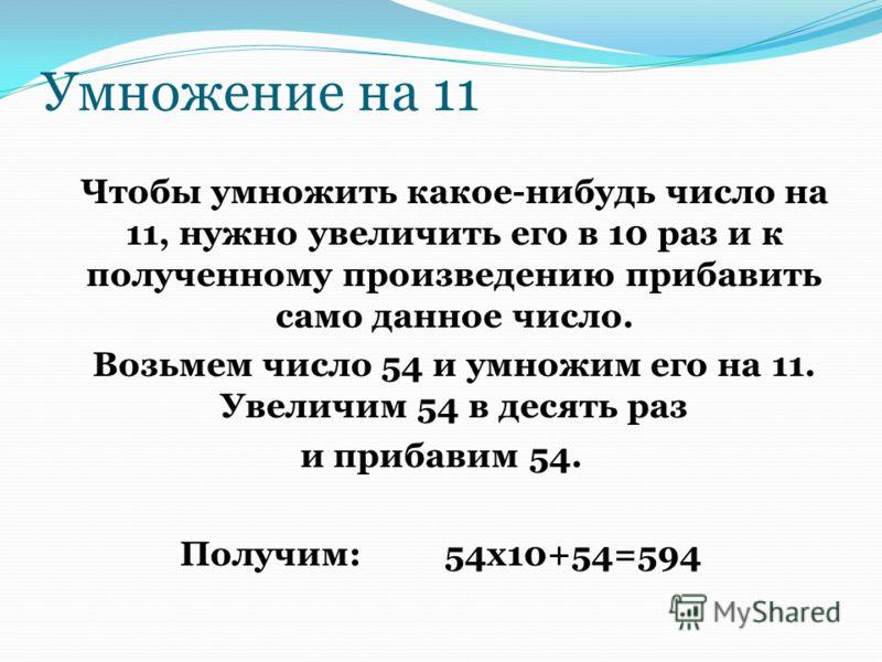 Умножение на 11 Чтобы умножить какое-нибудь число на 11, нужно увеличить его в 10 раз и к полученному произведению прибавить само данное число. Возьмем число 54 и умножим его на 11. Увеличим 54 в десять раз и прибавим 54. Получим:54x10+54=594