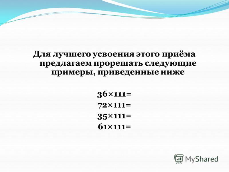 Для лучшего усвоения этого приёма предлагаем прорешать следующие примеры, приведенные ниже 36×111= 72×111= 35×111= 61×111=