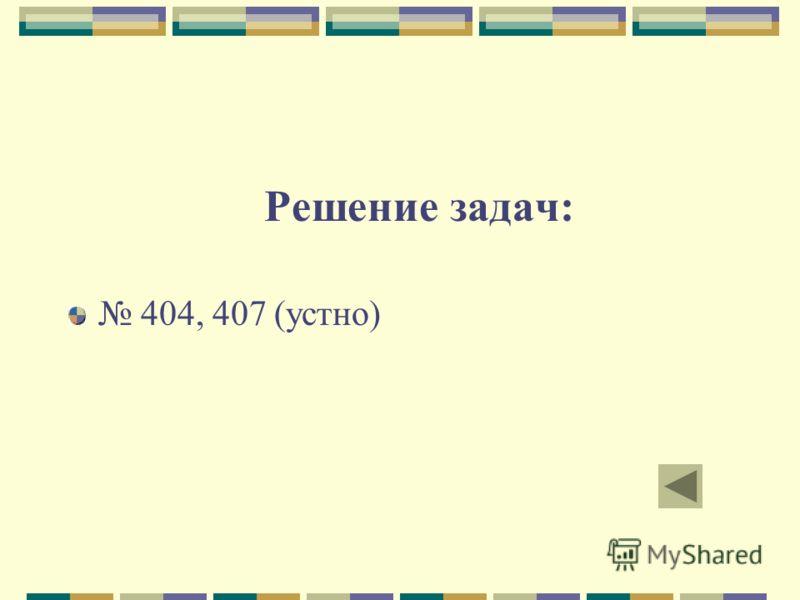 Решение задач: 404, 407 (устно)