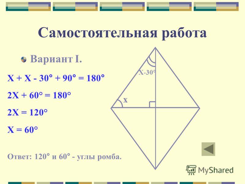 Самостоятельная работа Вариант I. х Х-30° Х + Х - 30° + 90° = 180° 2Х + 60° = 180° 2Х = 120° Х = 60° Ответ: 120° и 60° - углы ромба.