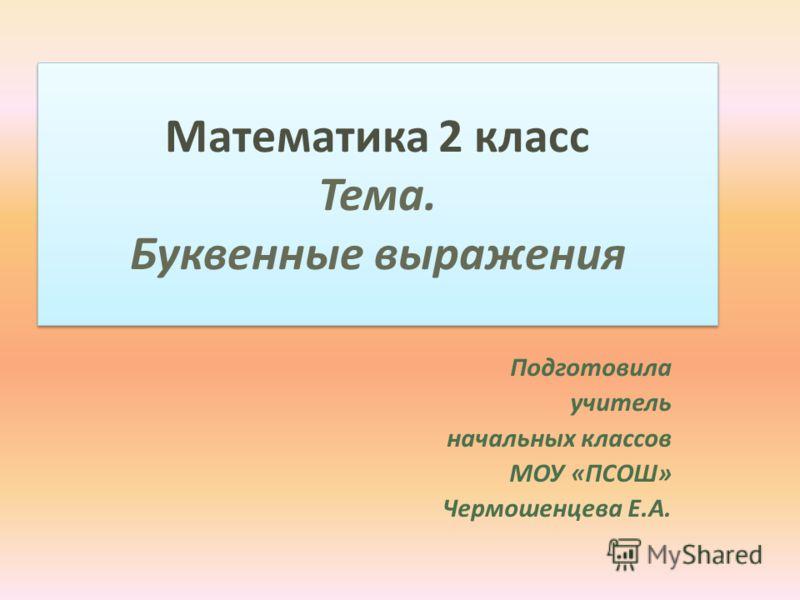 Математика 2 класс Тема. Буквенные выражения Подготовила учитель начальных классов МОУ «ПСОШ» Чермошенцева Е.А.