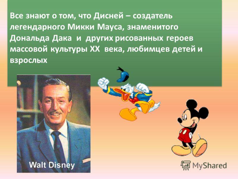 Все знают о том, что Дисней – создатель легендарного Микки Мауса, знаменитого Дональда Дака и других рисованных героев массовой культуры ХХ века, любимцев детей и взрослых