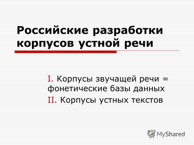 Российские разработки корпусов устной речи I. Корпусы звучащей речи = фонетические базы данных II. Корпусы устных текстов