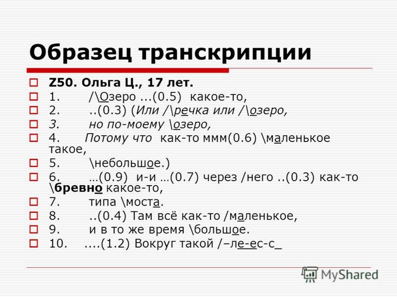 Образец транскрипции Z50. Ольга Ц., 17 лет. 1. /\Озеро...(0.5) какое-то, 2...(0.3) (Или /\речка или /\озеро, 3. но по-моему \озеро, 4. Потому что как-то ммм(0.6) \маленькое такое, 5. \небольшое.) 6. …(0.9) и-и …(0.7) через /него..(0.3) как-то \бревно
