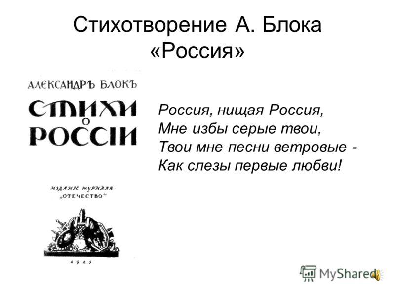 Стихотворение А. Блока «Россия» Россия, нищая Россия, Мне избы серые твои, Твои мне песни ветровые - Как слезы первые любви!