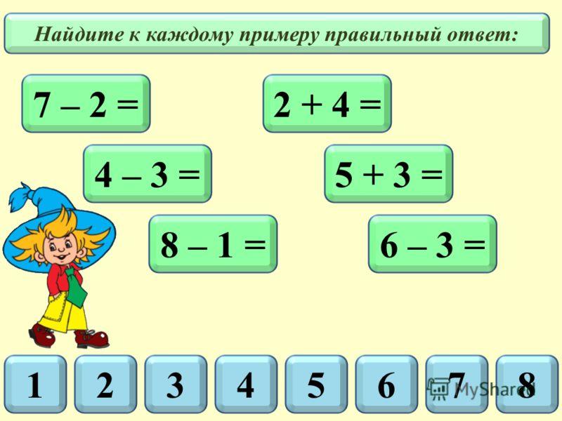 4 – 3 = 2 + 4 =7 – 2 = 5 + 3 = 8 – 1 =6 – 3 = Найдите к каждому примеру правильный ответ: 56178432