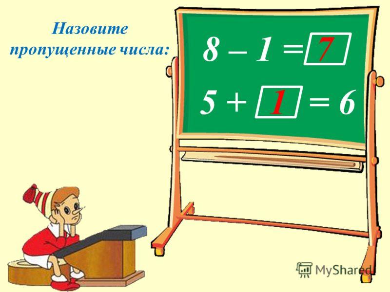 Назовите пропущенные числа: 5 + = 6 8 – 1 =7 1