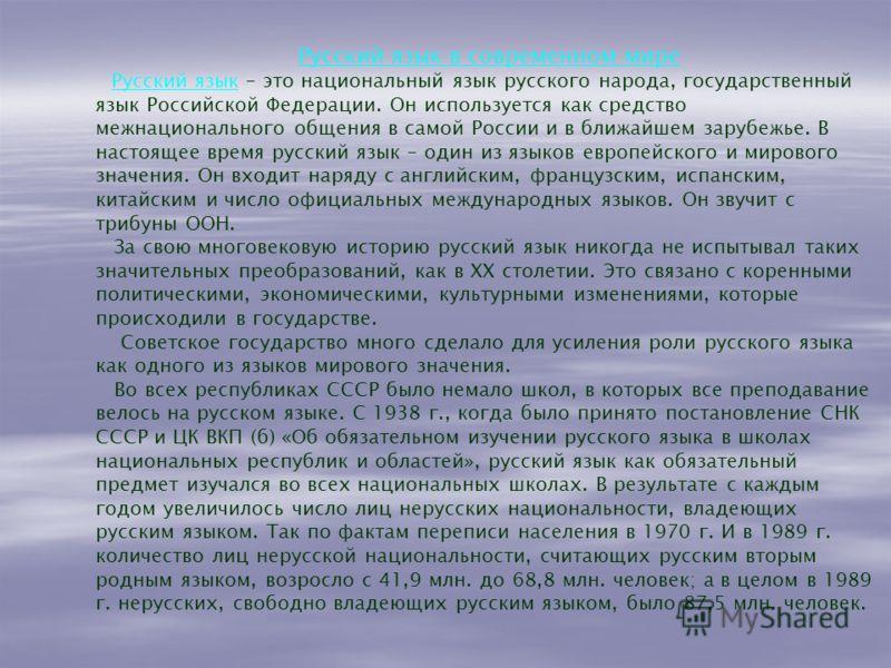 Русский язык в современном мире Русский язык – это национальный язык русского народа, государственный язык Российской Федерации. Он используется как средство межнационального общения в самой России и в ближайшем зарубежье. В настоящее время русский я